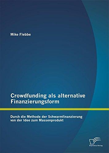 crowdfunding-als-alternative-finanzierungsform-durch-die-methode-der-schwarmfinanzierung-von-der-idee-zum-massenprodukt-german-edition