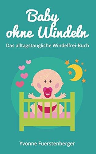 Baby ohne Windeln: Das alltagstaugliche Windelfrei-Buch: So werden schon die Kleinsten durch natrliche Sauberkeitserziehung topffit (German Edition)