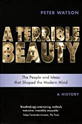 Terrible Beauty: A Cultural History of the Twentieth Century: The People and Ideas that Shaped the Modern Mind: A History