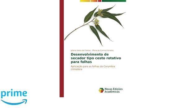 Desenvolvimento de secador tipo cesto rotativo para folhas: Aplicação para as folhas de Corymbia citriodora (Portuguese Edition): Juliana Vieira de Freitas, ...