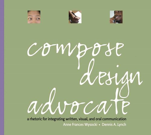 Compose, Design, Advocate: A Rhetoric For Intigrating Written, Visual, And Oral Communication