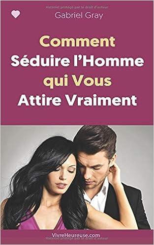 Amazon.fr - Comment Séduire l'Homme qui Vous Attire Vraiment ...