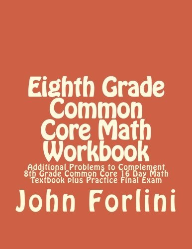 8th Grade Common Core Math Workbook: Additional Problems to Complement 8th Grade Common Core 16 Day Math Textbook plus Practice Final Exam by John D. Forlini (2015-07-13)