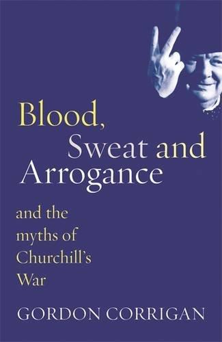 Blood, Sweat and Arrogance: And the Myth of Churchill's War (Phoenix Press) pdf