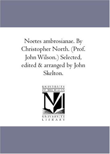 Noetes ambrosianae. By Christopher North. (Prof. John Wilson.) Selected, edited & arranged by John Skelton.