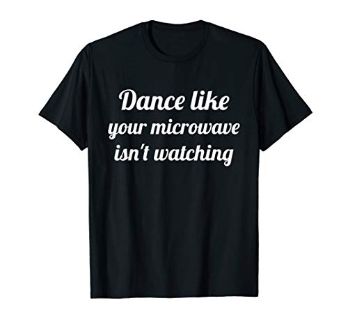 Dance Like Your Microwave Isn't Watching funny T-shirt (Dance Like Your Microwave Isn T Watching)