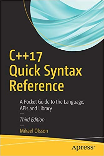 C++17 Quick Syntax Reference APIs and Library A Pocket Guide to the Language