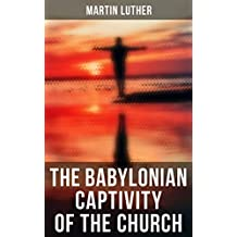 The Babylonian Captivity of the Church: A Theological Treatise