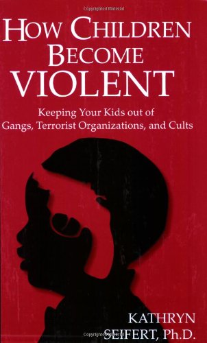 How Children Become Violent: Keeping Your Kids Out of Gangs, Terrorist Organizations, and Cults -