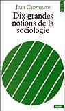 Dix grandes notions de la sociologie par Cazeneuve