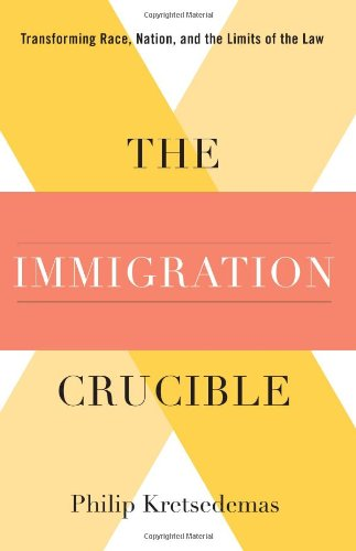 The Immigration Crucible: Transforming Race, Nation, And The Limits Of The Law