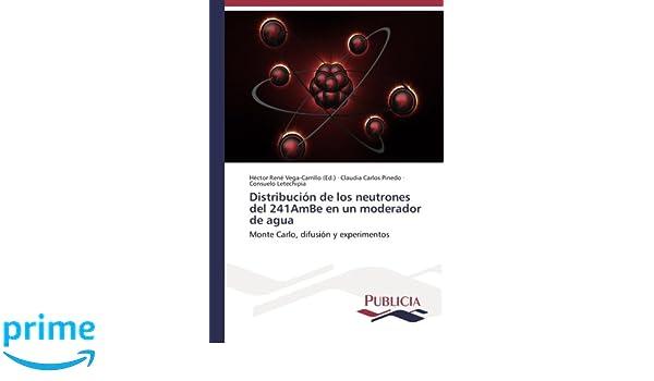 Distribución de los neutrones del 241AmBe en un moderador de agua: Monte Carlo, difusión y experimentos (Spanish Edition): Claudia Carlos Pinedo, ...