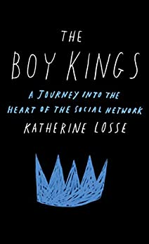 The Boy Kings: A Journey into the Heart of the Social Network by [Losse, Katherine]