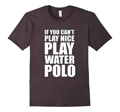 Men's If You Can't Play Nice Play Water Polo Funny T-Shirt Small Asphalt