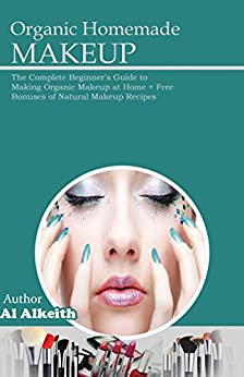 Organic Homemade Makeup: The Complete Beginner's Guide to ...