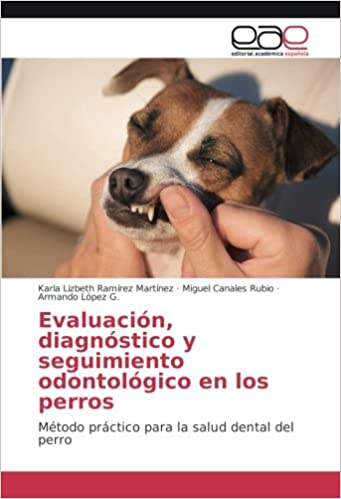 Evaluación, diagnóstico y seguimiento odontológico en los perros: Método práctico para la salud dental del perro (Spanish Edition): Karla Lizbeth Ramírez ...