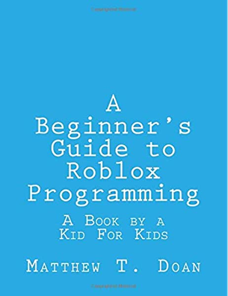 A Beginner S Guide To Roblox Programming A Book By A Kid For Kids Doan Matthew T 9781727027464 Amazon Com Books