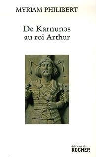 De Karnunos au roi Arthur par Myriam Philibert