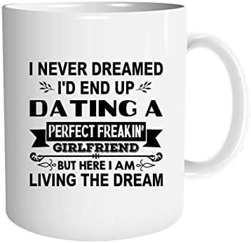 I-never dreamed i'd end-up dating a perfect-freakin' girlfriend - love gifts Mug Cup Coffee Mugs Cups Tea (White-11 oz)