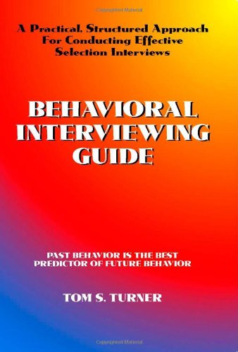 Behavioral Interviewing Guide: A Practical, Structured Approach For Conducting Effective Selection Interviews.