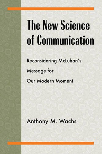 The New Science Of Communication: Reconsidering McLuhan's Message For Our Modern Moment (Philosophy/Communication)