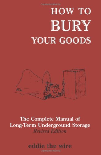 How To Bury Your Goods: The Complete Manual of Long Term Underground Storage
