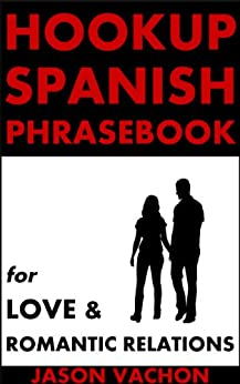 Hookup Spanish Phrasebook for Love and Romantic Relations by [Vachon, Jason]