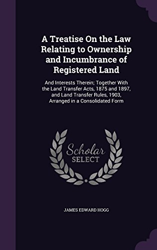 A Treatise on the Law Relating to Ownership and Incumbrance of Registered Land: And Interests Therein; Together with the Land Transfer Acts, 1875 and ... Rules, 1903, Arranged in a Consolidated Form