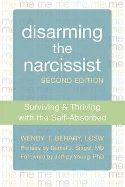 Wendy T. Behary: Disarming the Narcissist : Surviving & Thriving with the Self-Absorbed (Paperback); 2013 Edition