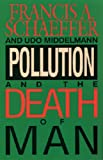 Pollution and the Death of Man, Francis A. Schaeffer and Udo W. Middelmann, 0891076867