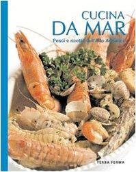 Cucina da mar. Pesci e ricette dell'alto Adriatico