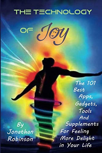 The Technology of Joy: The 101 Best Apps, Gadgets, Tools and Supplements for Feeling More Delight in Your Life (Best Nootropics On Amazon)