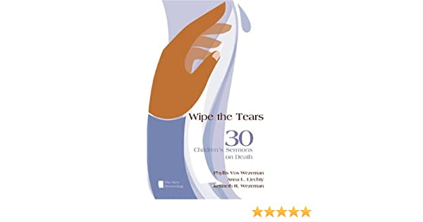 Wipe the Tears: 30 Children's Sermons on Death (The New
