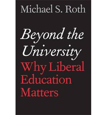 Michael S. Roth Beyond the University Why Liberal Education Matters (Hardback) - Common (Beyond The University Why Liberal)