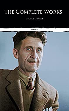 The Complete Works of George Orwell: Novels, Poetry, Essays: (1984, Animal Farm, Keep the Aspidistra Flying, A Clergyman's Daughter, Burmese Days, Down ... Over 50 Essays and Over 10 Poems)