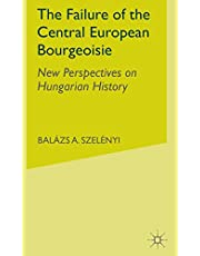 The Failure of the Central European Bourgeoisie: New Perspectives on Hungarian History