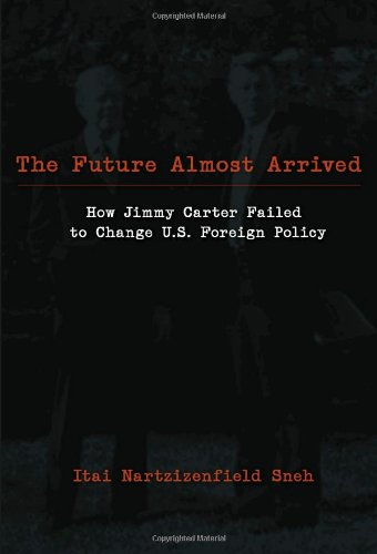 The Future Almost Arrived: How Jimmy Carter Failed to Change U.S. Foreign Policy (Studies in International Relations)