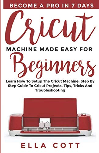 CRICUT MACHINE MADE EASY FOR BEGINNERS: Learn How to Setup the Cricut Machine: Step by step Guide to Cricut Projects, Tips, Tricks and Troubleshooting (cricut explore)