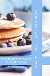 Breakfast 30 in 30: Thirty quick, tasty, simple and delicious breakfast ideas ready in thirty minutes or less.: Quick tasty breakfast ideas all ready in thirty minutes of less.