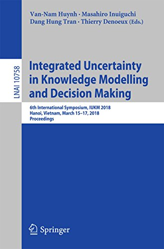 Integrated Uncertainty in Knowledge Modelling and Decision Making: 6th International Symposium, IUKM 2018, Hanoi, Vietnam, March 15-17, 2018, Proceedings ... Notes in Computer Science Book 10758)