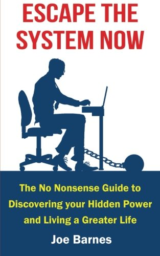 Escape the System Now: The No Nonsense guide to Discovering your Hidden Power and Living a Greater Life (Escape the System Series) (Volume 1)