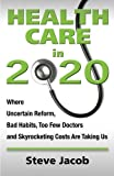 img - for Health Care in 2020: Where Uncertain Reform, Bad Habits, Too Few Doctors and Skyrocketing Costs Are Taking Us by Stephen Jacob (2012-01-01) book / textbook / text book