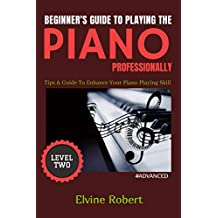 Beginner's Guide to Playing the Piano Professionally: Tips & Guide To Enhance Your Piano Playing Skill (The Gateway to Perfection Book 2)