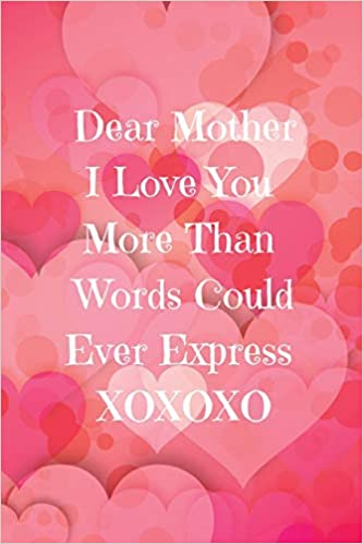 Dear Mother I Love You More Than Words Could Ever Express Xoxoxo Mom Journal Containing Inspirational Quotes Book Press Goddess 9781723722639 Amazon Com Books