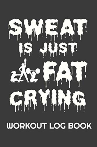 Sweat Is Just Fat Crying Workout Log Book: Progress Tracker Journal For Gym Fitness & Strength Training Exercises