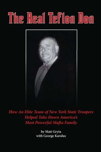 The Real Teflon Don: How An Elite Team of New York State Troopers Helped Take Down America's Most Powerful Mafia Family