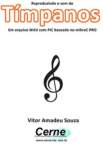 Pro Timpani (Reproduzindo o som do Tímpanos Em arquivo WAV com PIC baseado no mikroC PRO (Portuguese Edition))