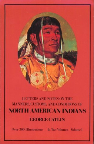 Manners, Customs, and Conditions of the North American Indians, Volume I (Native American)