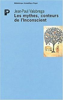 Les mythes, conteurs de l'inconscient : Questions d'origine et de fin par Valabrega