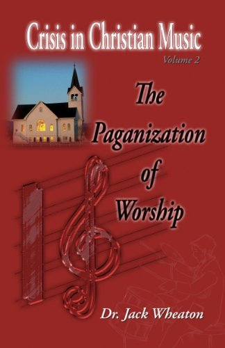 The Paganization of Worship (Crisis in Christian Music, Volume 2) PDF
